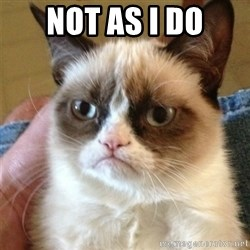 Grumpy Cat  - Not as i do