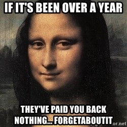 the mona lisa  - if it's been over a year they've paid you back nothing... forgetaboutit
