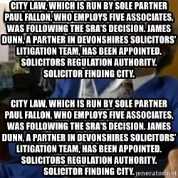 That escalated quickly-Ron Burgundy - City Law, which is run by sole partner Paul Fallon, who employs five associates, was following the SRA's decision. James Dunn, a partner in Devonshires Solicitors' litigation team, has been appointed. Solicitors regulation authority. Solicitor finding city. City Law, which is run by sole partner Paul Fallon, who employs five associates, was following the SRA's decision. James Dunn, a partner in Devonshires Solicitors' litigation team, has been appointed. Solicitors regulation authority. Solicitor finding city.