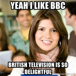 Sheltered College Classmate - Yeah i like bbc British television is so delightful