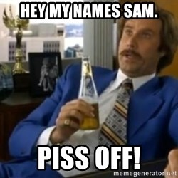 That escalated quickly-Ron Burgundy - HEY MY NAMES SAM. PISS OFF!