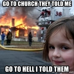 Disaster Girl - go to church they told me go to hell i told them