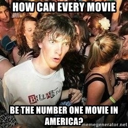-Sudden Clarity Clarence - How can every movie be the number one movie in america?