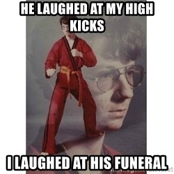Karate Kid - He laughed at my high kicks I laughed at his funerAl
