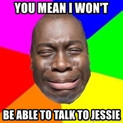 Sad Brutha - YOU MEAN I WON'T  BE ABLE TO TALK TO JESSIE