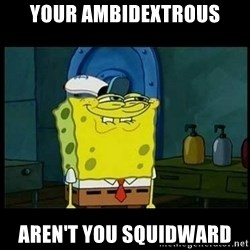 Don't you, Squidward? - Your ambidextrous aren't you squidward