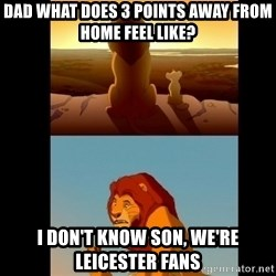 Lion King Shadowy Place - Dad what Does 3 points away from home feel like? I Don't know son, we're leiCester fans