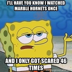 I'll have you know Spongebob - I'll have you know I watched Marble Hornets once And I only got scared 46 times