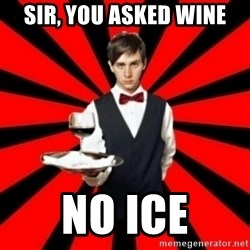 typical_off - Sir, you asked wine no ice