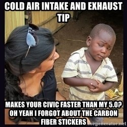 Skeptical third-world kid - Cold Air Intake and exhaust tip makes your civic faster than my 5.0?Oh yeah I forgot about the carbon fiber stickers