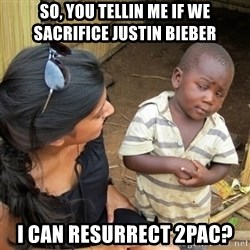 skeptical black kid - So, you tellin me if we SACRIFICE justin bieber i can RESURRECT 2pac?
