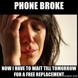 First World Problems - phone broke now i have to wait till tomorrow for a free replacement