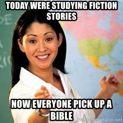 Unhelpful High School Teacher - today were studying fiction stories  now everyone pick up a bible