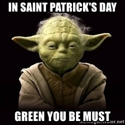 ProYodaAdvice - IN SAINT PATRICK'S DAY GREEN YOU BE MUST