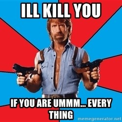 Chuck Norris  - ill kill you if you are ummm... every thing