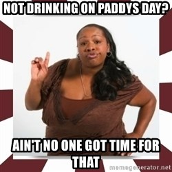 Sassy Black Woman - NOT DRINKING ON PADDYS DAY? AIN'T NO ONE GOT TIME FOR THAT