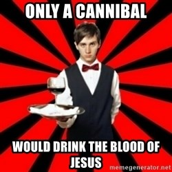 typical_off - Only a cannibal would drink the blood of jesus