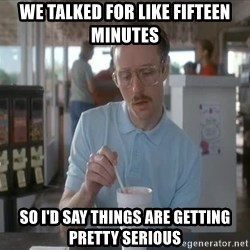 Things are getting pretty Serious (Napoleon Dynamite) - we talked for like fifteen minutes so i'd say things are getting pretty serious