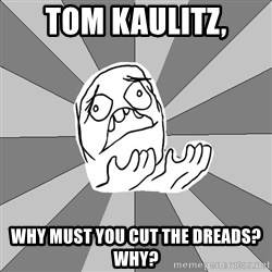 Whyyy??? - tom kaulitz, why must you cut the dreads? Why?