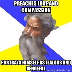 Advice God - PREACHES LOVE AND COMPASSION  PORTRAYS HIMSELF AS JEALOUS AND VENGEFUL