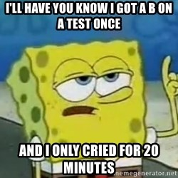 Tough Spongebob - i'll have you know i got a b on a test once and i only cried for 20 minutes