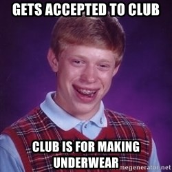 Bad Luck Brian - Gets accepted to club Club Is for making underwear