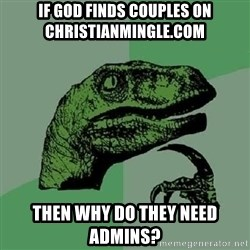 Philosoraptor - If god finds couples on Christianmingle.com then why do they need admins?