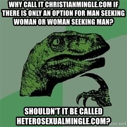 Philosoraptor - why call it christianmingle.com if there is only an option for man seeking woman or woman seeking man? shouldn't it be called heterosexualmingle.com?