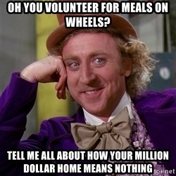 Willy Wonka - oh you volunteer for meals on wheels? tell me all about how your million dollar home means nothing