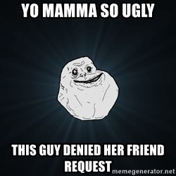Forever Alone - Yo mamma so UGLY This guy denieD her friend request