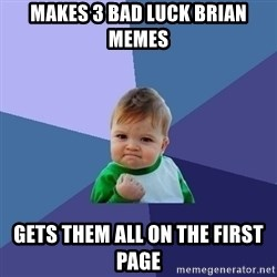 Success Kid - MAKES 3 BAD LUCK BRIAN MEMES GETS THEM ALL ON THE FIRST PAGE