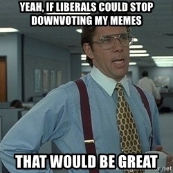 Office Space That Would Be Great - yeah, if liberals could stop downvoting my memes that would be great