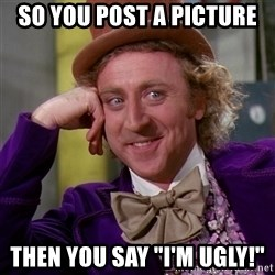 """Willy Wonka - So you post a picture then you say """"I'm ugly!"""""""