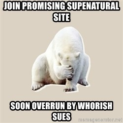 Bad RPer Polar Bear - JOIN PROMISING SUPENATURAL SITE SOON OVERRUN BY WHORISH SUES