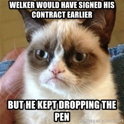 Grumpy Cat  - welker would have signed his contract earlier but he kept dropping the pen
