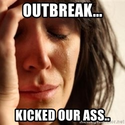 First World Problems - outbreak... kicked our ass..