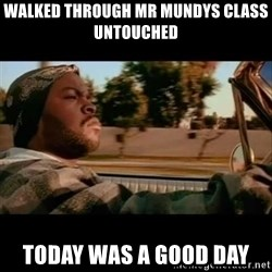 Ice Cube- Today was a Good day - Walked through mr mundys class untouched today was a good day