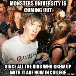 -Sudden Clarity Clarence - MONSTERS UNIVERSITY IS COMING OUT Since ALL THE KIDS WHO GREW UP WITH IT ARE NOW IN COLLEGE