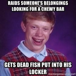 Bad Luck Brian - raids someone's belongings looking for a chewy bar gets dead fish put into his locker