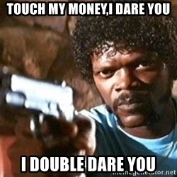 Pulp Fiction - touch my money,i dare you i double dare you