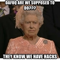 Unimpressed Queen - Dafuq are we supposed to do??? They know we have hacks