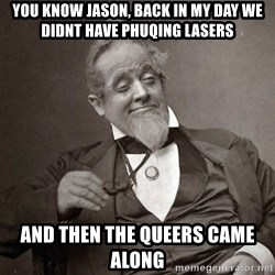1889 [10] guy - You know Jason, back in my day we didnt have phuqing lasers And then the queers came along