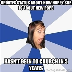 Annoying Facebook Girl - updates status about how happy she is about new pope hasn't been to church in 5 years