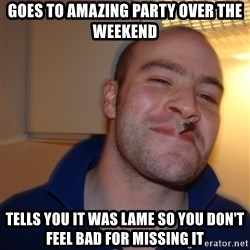 Good Guy Greg - goes to amazing party over the weekend tells you it was lame so you don't feel bad for missing it