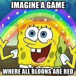 Imagination - IMAGINE A GAME WHERE ALL BLOONS ARE RED