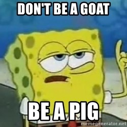Tough Spongebob - DON'T BE A GOAT BE A PIG