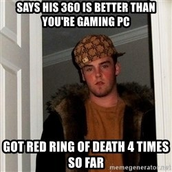 Scumbag Steve - says HIS 360 is better than YOU'RE GAMING PC GOT RED RING OF DEATH 4 TIMES SO FAR