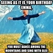 Look at all these - Seeing as it is your birthday Emma, You must dance among the mountains and sing with Glee