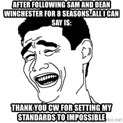 Asian Troll Face - after following sam and dean winchester for 8 seasons..all I can say is: thank you cw for setting my standards to impossible