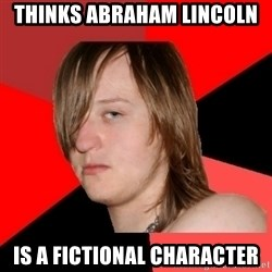 Bad Attitude Teen - thinks abraham lincoln is a fictional character